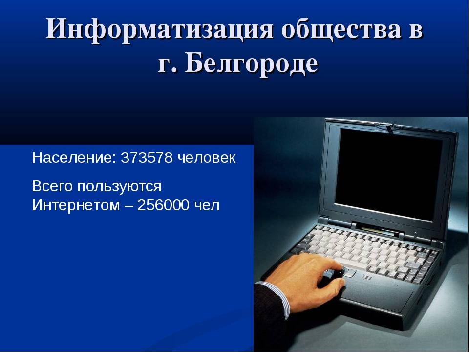 Информатизация общества в г. Белгороде Население: 373578 человек Всего пользу...