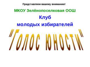 Представляем вашему вниманию! МКОУ Зелёнопоселковая ООШ Клуб молодых избирате