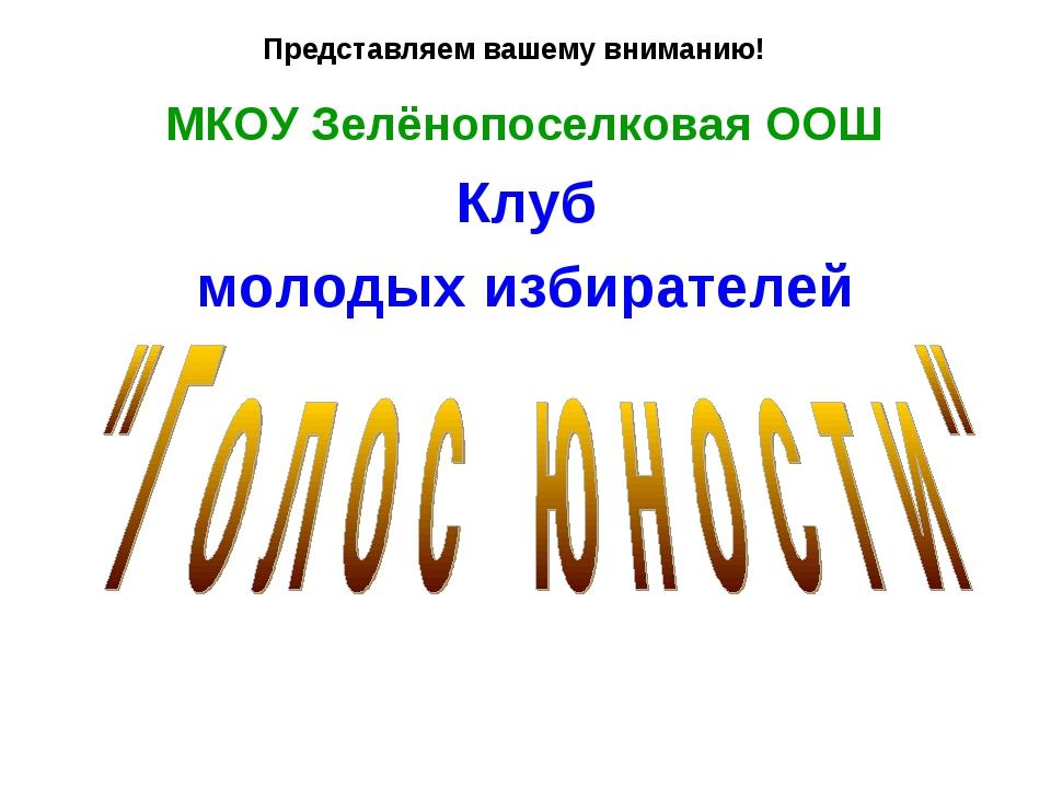 Представляем вашему вниманию! МКОУ Зелёнопоселковая ООШ Клуб молодых избирате...