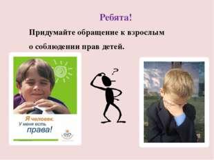 Ребята! Придумайте обращение к взрослым о соблюдении прав детей.