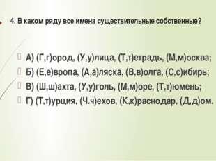 4. В каком ряду все имена существительные собственные? А) (Г,г)ород, (У,у)лиц