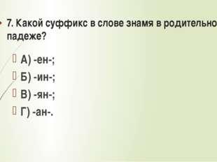 7. Какой суффикс в слове знамя в родительном падеже? А) -ен-; Б) -ин-; В) -ян