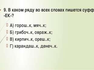 9. В каком ряду во всех словах пишется суффикс -ЕК-? А) горош..к, мяч..к; Б)