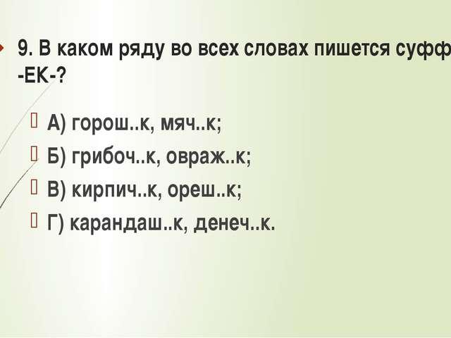 9. В каком ряду во всех словах пишется суффикс -ЕК-? А) горош..к, мяч..к; Б)...