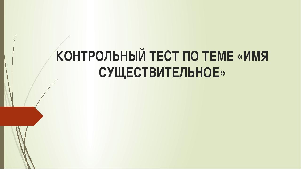 КОНТРОЛЬНЫЙ ТЕСТ ПО ТЕМЕ «ИМЯ СУЩЕСТВИТЕЛЬНОЕ»