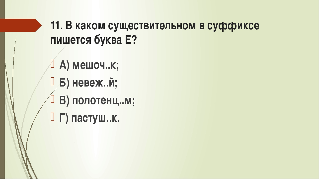 11. В каком существительном в суффиксе пишется буква Е? А) мешоч..к; Б) невеж...