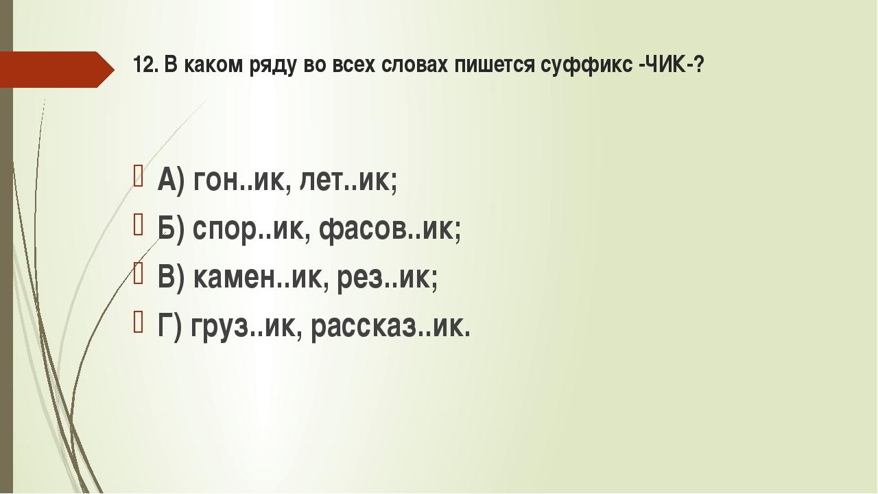 12. В каком ряду во всех словах пишется суффикс -ЧИК-? А) гон..ик, лет..ик; Б...