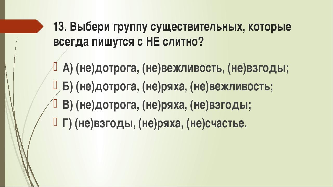 13. Выбери группу существительных, которые всегда пишутся с НЕ слитно? А) (не...