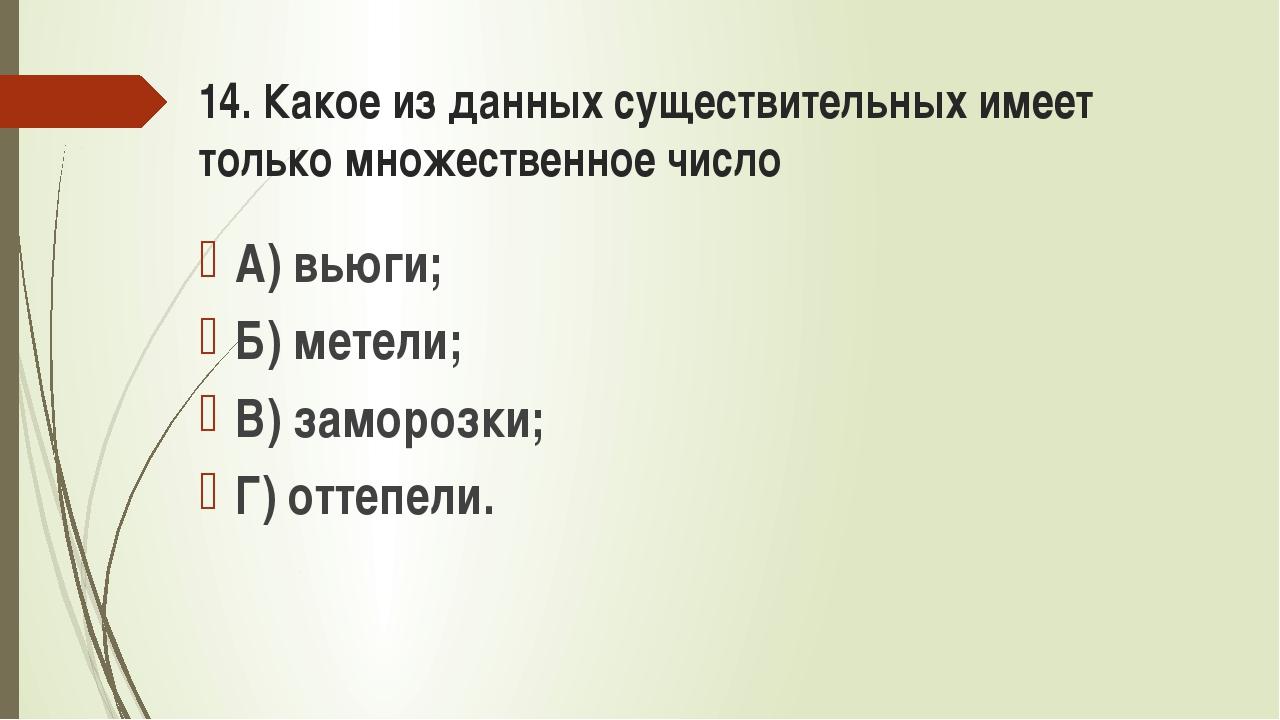 14. Какое из данных существительных имеет только множественное число А) вьюги...
