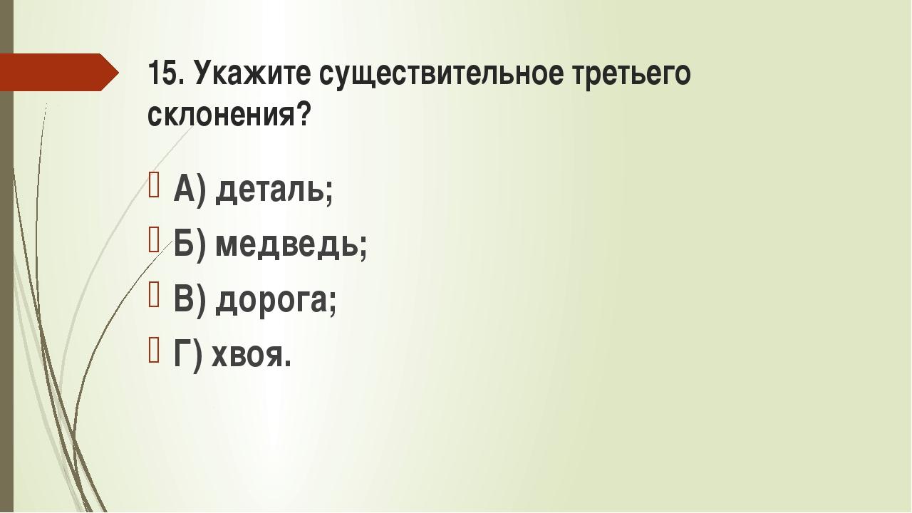 15. Укажите существительное третьего склонения? А) деталь; Б) медведь; В) дор...
