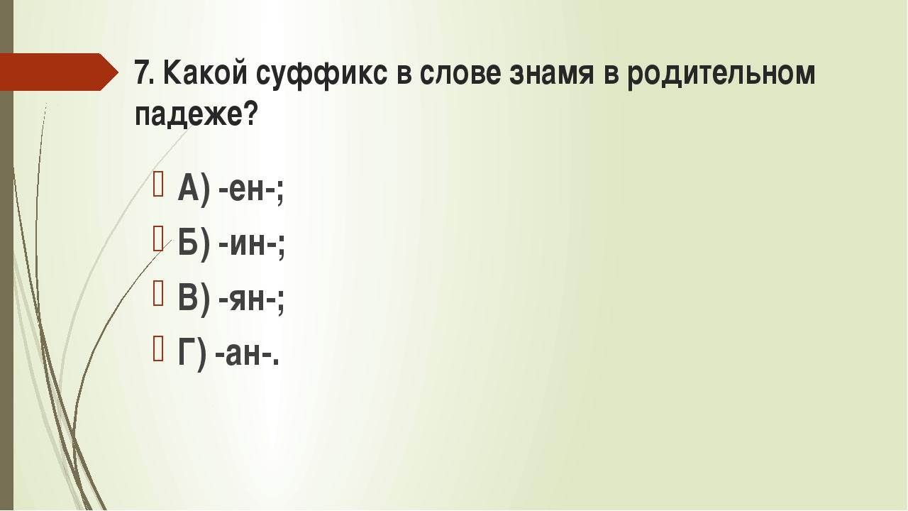 7. Какой суффикс в слове знамя в родительном падеже? А) -ен-; Б) -ин-; В) -ян...