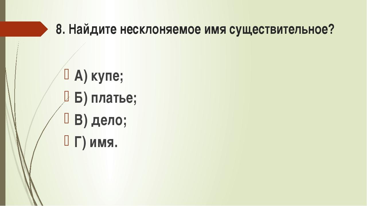 8. Найдите несклоняемое имя существительное? А) купе; Б) платье; В) дело; Г)...