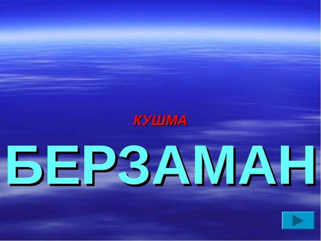 КУШМА БЕРЗАМАН