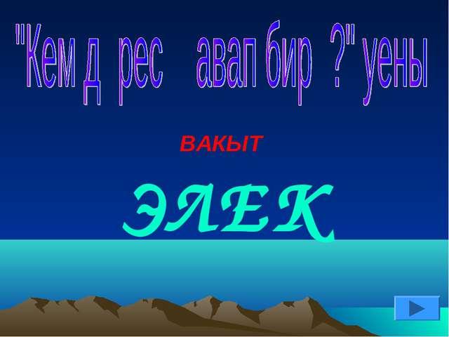 ВАКЫТ ЭЛЕК