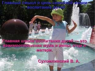 Главный смысл и цель семейной жизни — воспитание детей. Главная школа воспита