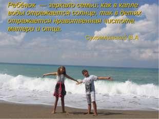 Ребёнок—зеркало семьи; как в капле воды отражается солнце, так в детях от
