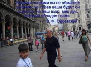 Вашими словами вы не обманете ребенка; не слова ваши будет он слушать, но ваш