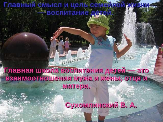 Главный смысл и цель семейной жизни — воспитание детей. Главная школа воспита...