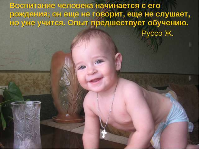 Воспитание человека начинается с его рождения; он еще не говорит, еще не слу...