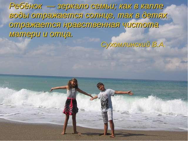 Ребёнок—зеркало семьи; как в капле воды отражается солнце, так в детях от...