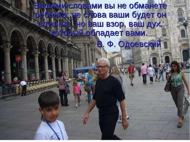Вашими словами вы не обманете ребенка; не слова ваши будет он слушать, но ваш...