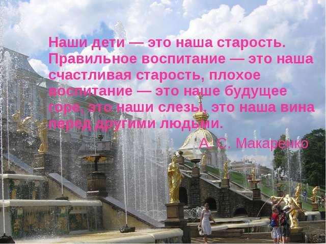 Наши дети — это наша старость. Правильное воспитание — это наша счастливая с...