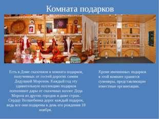 Комната подарков Есть в Доме сказочном и комната подарков, полученных от гост