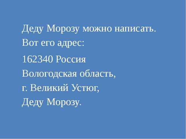 Деду Морозу можно написать. Вот его адрес: 162340 Россия Вологодская область,...