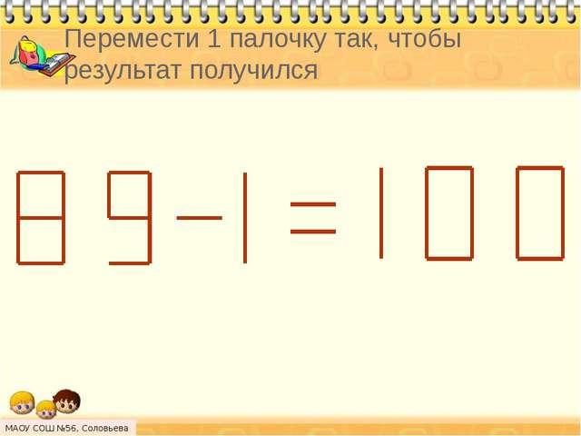 Перемести 1 палочку так, чтобы результат получился МАОУ СОШ №56, Соловьева Н.Л.