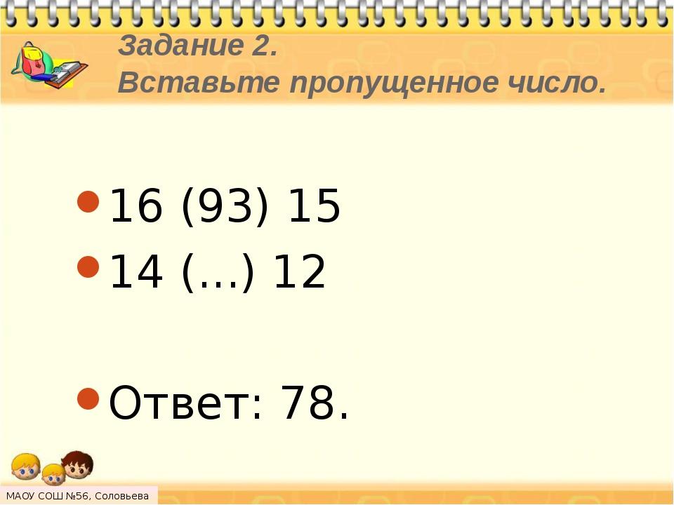 Задание 2. Вставьте пропущенное число. 16 (93) 15 14 (...) 12 Ответ: 78. МАОУ...