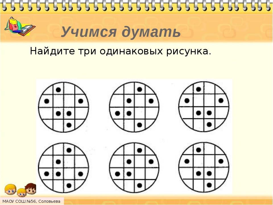 Учимся думать Найдите три одинаковых рисунка. МАОУ СОШ №56, Соловьева Н.Л.
