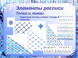 Нарисуем сеточку словно тетрадь в клеточку Элементы росписи Точки и линии