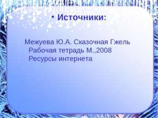Источники: Межуева Ю.А. Сказочная Гжель Рабочая тетрадь М.,2008 Ресурсы интер
