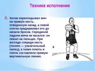Техника исполнения Затем перекладывал мяч на правую кисть, отведенную назад,
