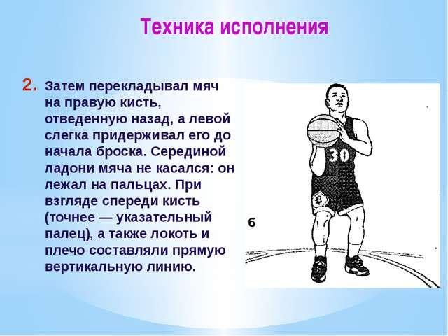 Техника исполнения Затем перекладывал мяч на правую кисть, отведенную назад,...