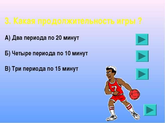 3. Какая продолжительность игры ? А) Два периода по 20 минут Б) Четыре период...