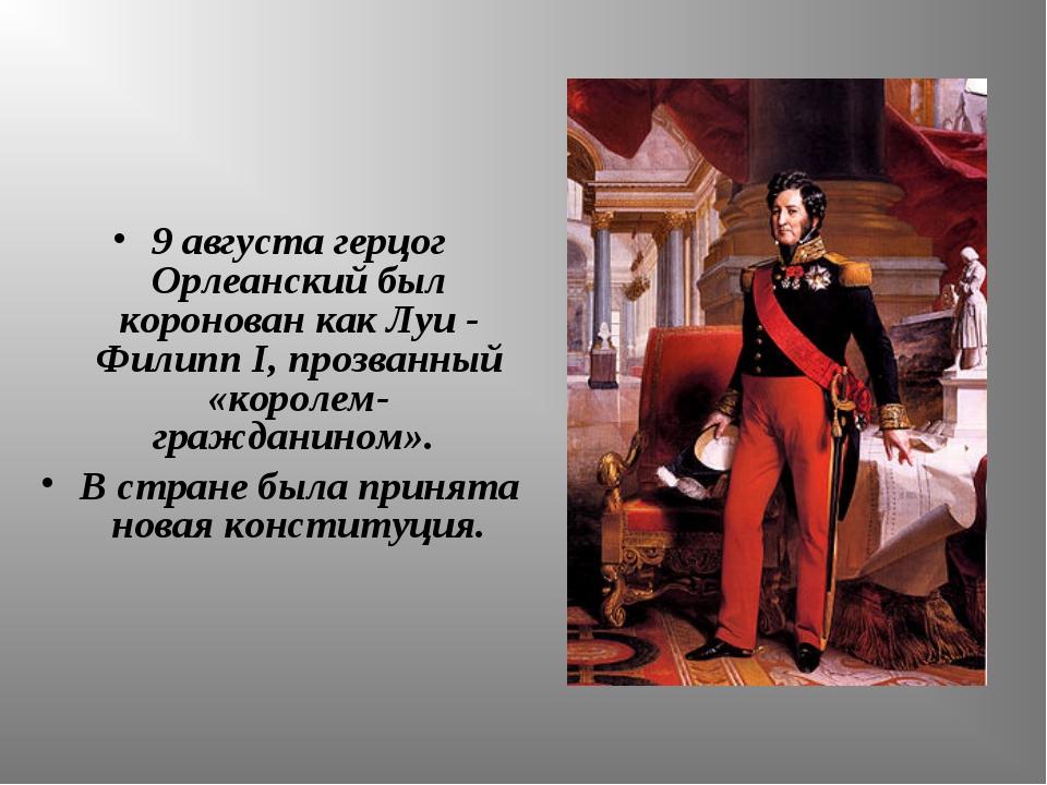 9 августа герцог Орлеанский был коронован как Луи - Филипп I, прозванный «кор...