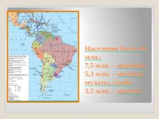 Население более 16 млн.: 7,5 млн. – индейцы 5,3 млн. – метисы, мулаты, самбо