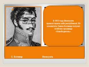 С. Боливар Венесуэла В 1813 году Венесуэла провозгласила себя республикой. Е