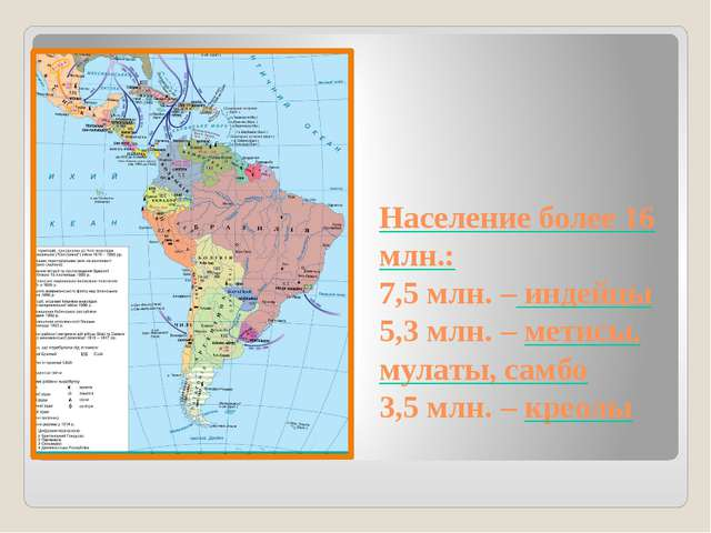 Население более 16 млн.: 7,5 млн. – индейцы 5,3 млн. – метисы, мулаты, самбо...