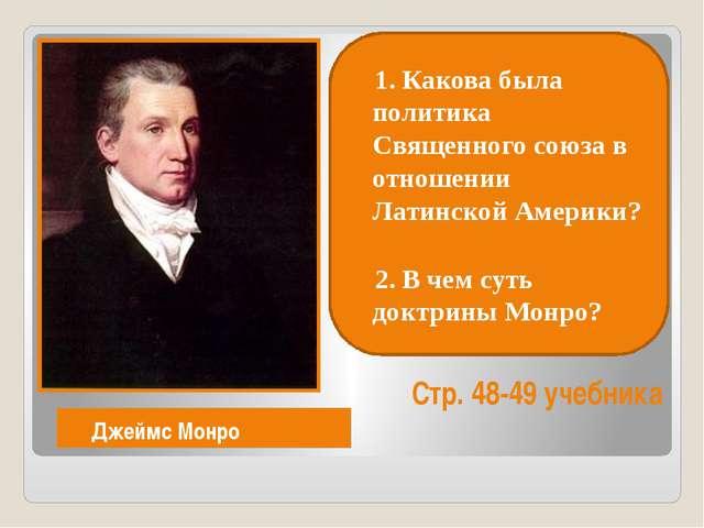 Джеймс Монро Стр. 48-49 учебника 1. Какова была политика Священного союза в...