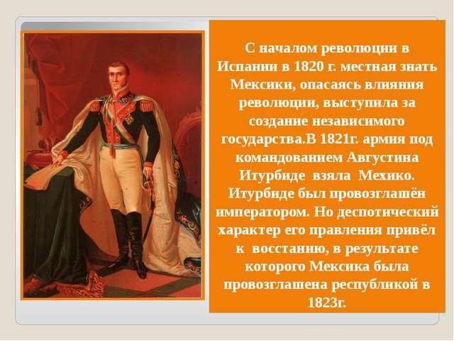 С началом революции в Испании в 1820 г. местная знать Мексики, опасаясь влиян...