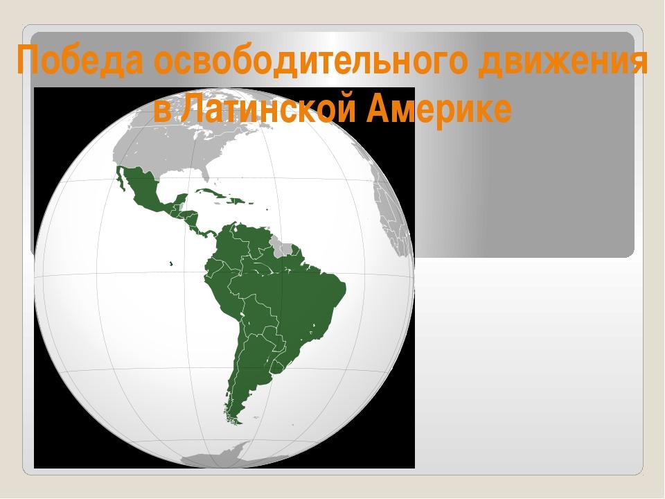 Победа освободительного движения в Латинской Америке