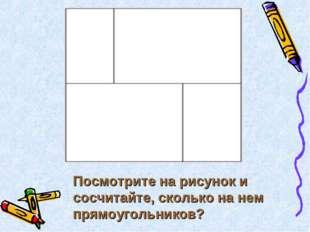 Посмотрите на рисунок и сосчитайте, сколько на нем прямоугольников?