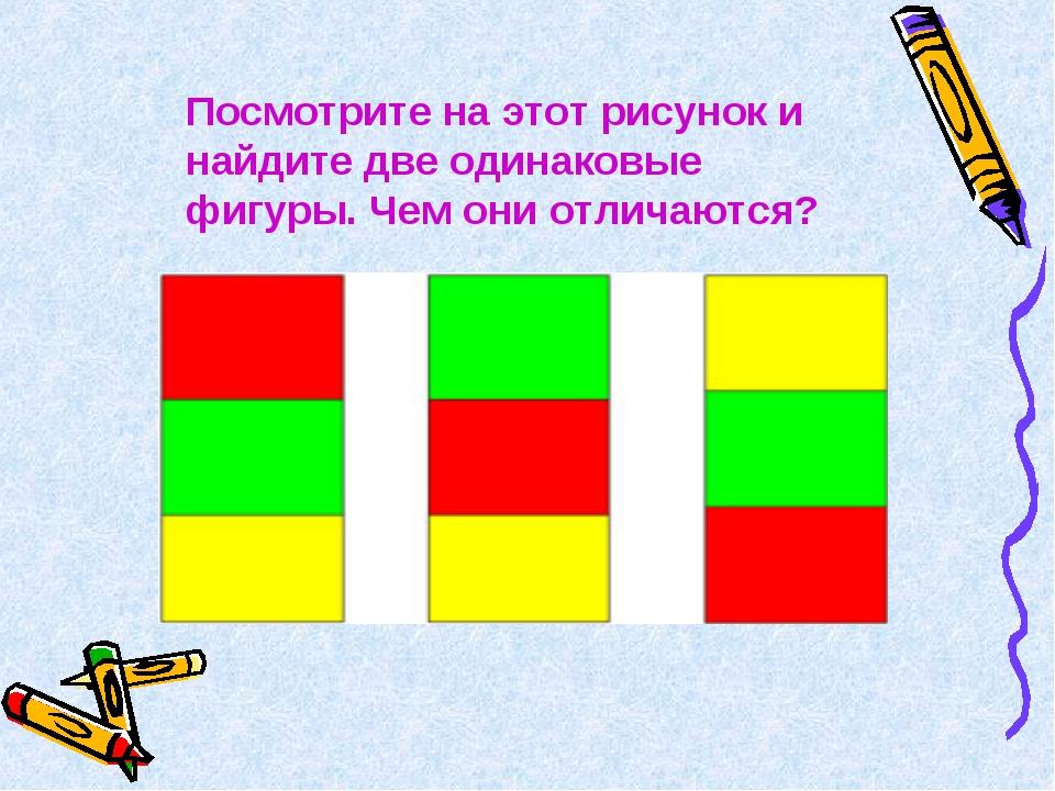 Посмотрите на этот рисунок и найдите две одинаковые фигуры. Чем они отличаются?