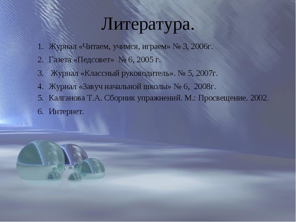 Литература. Журнал «Читаем, учимся, играем» № 3, 2006г. Газета «Педсовет» № 6...