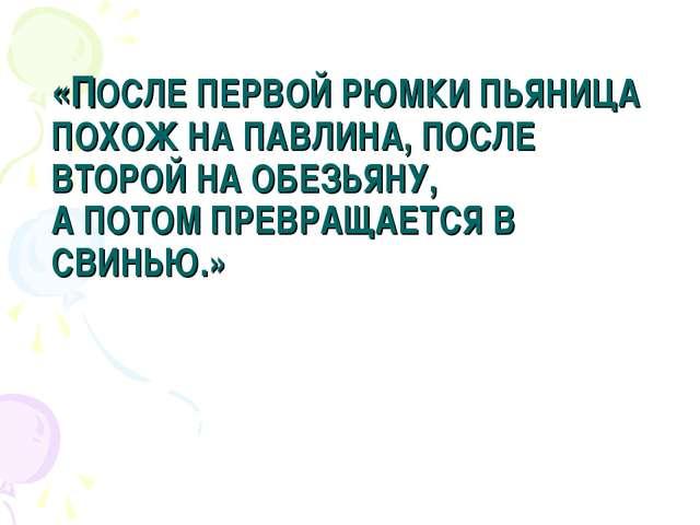 «ПОСЛЕ ПЕРВОЙ РЮМКИ ПЬЯНИЦА ПОХОЖ НА ПАВЛИНА, ПОСЛЕ ВТОРОЙ НА ОБЕЗЬЯНУ, А ПОТ...