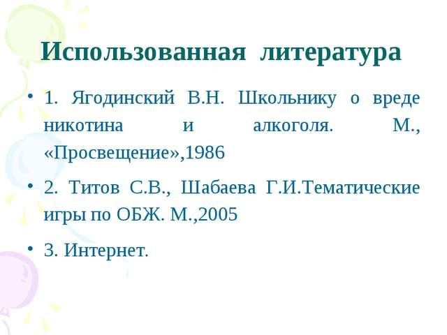 Использованная литература 1. Ягодинский В.Н. Школьнику о вреде никотина и алк...