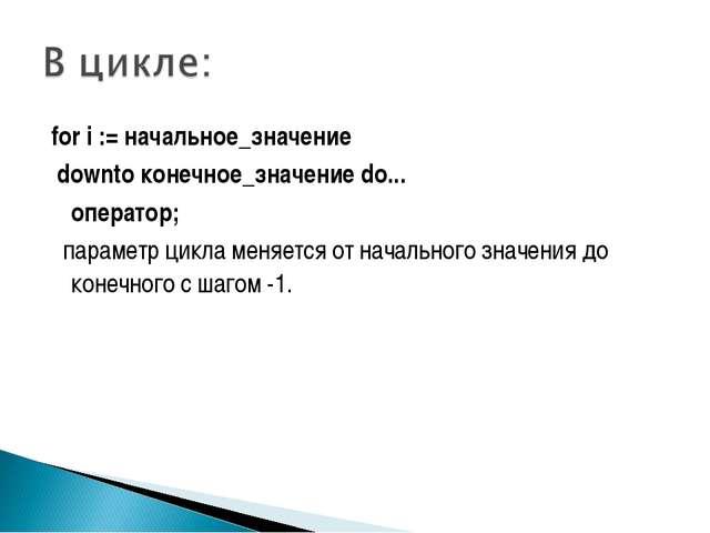 for i := начальное_значение dоwntо конечное_значение do... оператор; парамет...