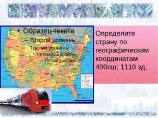 Определите страну по географическим координатам 400сш; 1110 зд;